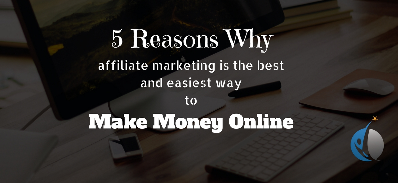 5 Reasons Why affiliate marketing is the best and easiest way to make money online