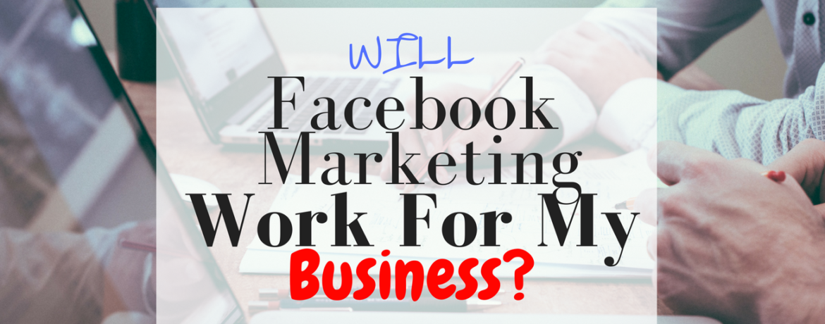 WILL Facebook Marketing Work For My Business_ Blog